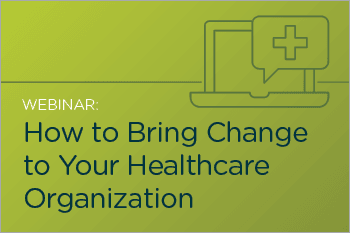 How to Effectively Bring Change to your Healthcare Organization Webinar